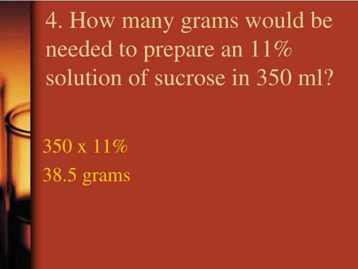 4. How many grams would be needed to prepare an 11% solution of sucrose in 350 ml?