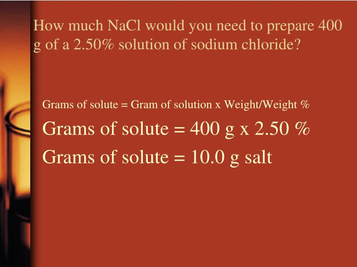 How much NaCl would you need to prepare 400 g of a 2.50% solution of sodium chloride?