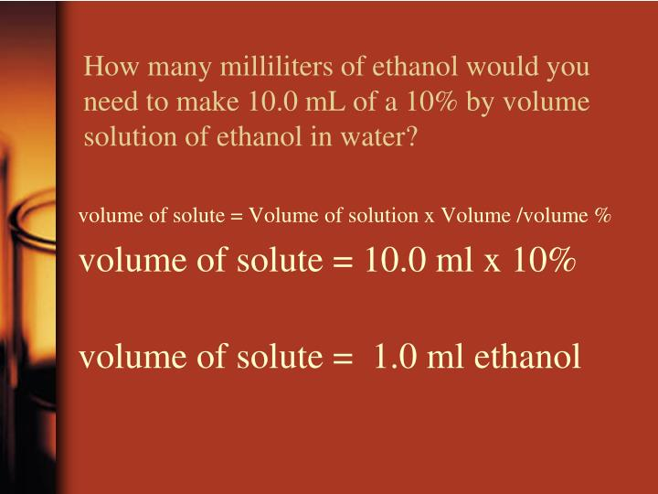How many milliliters of ethanol would you need to make 10.0 mL of a 10% by volume solution of ethanol in water?