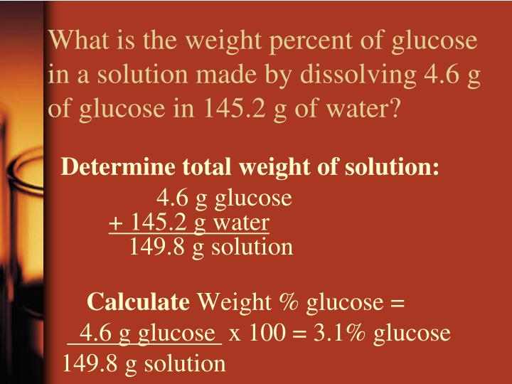 What is the weight percent of glucose in a solution made by dissolving 4.6 g of glucose in 145.2 g of water?
