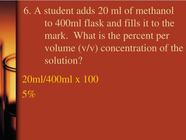 6. A student adds 20 ml of methanol to 400ml flask and fills it to the mark.  What is the percent per volume (v/v) concentration of the solution?