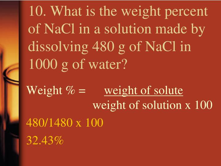 10. What is the weight percent of NaCl in a solution made by dissolving 480 g of NaCl in 1000 g of water?