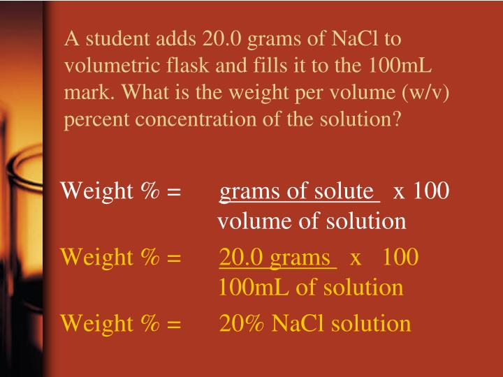 A student adds 20.0 grams of NaCl to volumetric flask and fills it to the 100mL mark. What is the weight per volume (w/v) percent concentration of the solution?
