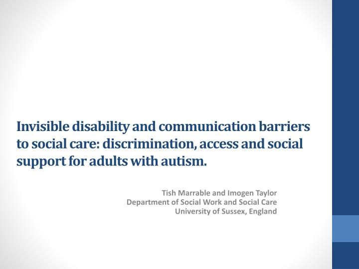 Invisible disability and communication barriers to social care: discrimination, access and social support for adults with autism.