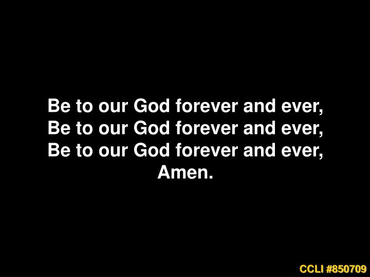 Be to our God forever and ever,