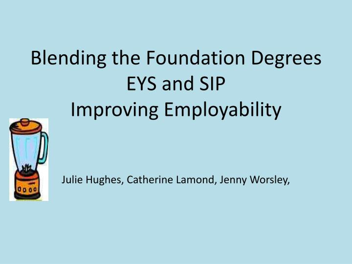 Blending the foundation degrees eys and sip improving employability