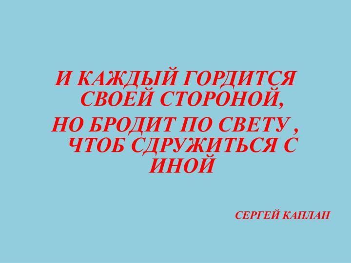 И КАЖДЫЙ ГОРДИТСЯ СВОЕЙ СТОРОНОЙ,