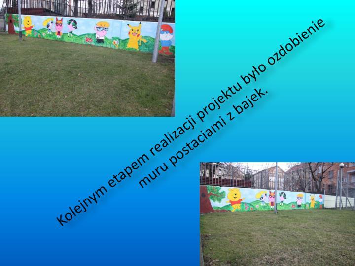 Kolejnym etapem realizacji projektu było ozdobienie muru postaciami z bajek.