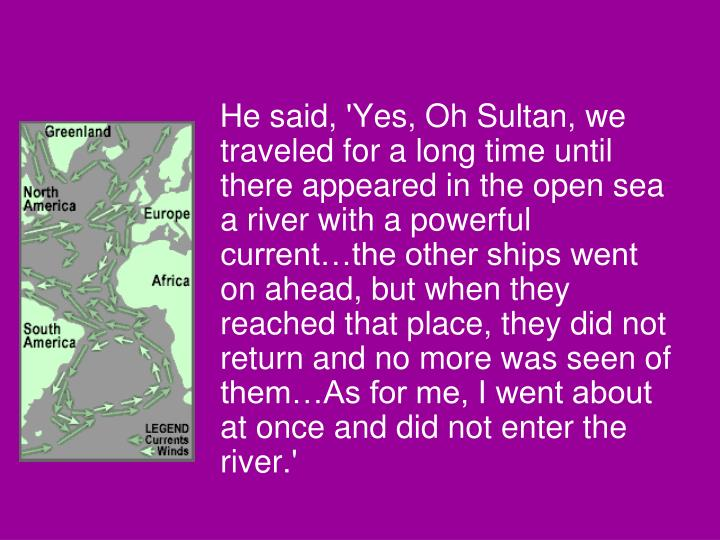 He said, 'Yes, Oh Sultan, we traveled for a long time until there appeared in the open sea a river with a powerful current…the other ships went on ahead, but when they reached that place, they did not return and no more was seen of them…As for me, I went about at once and did not enter the river.'