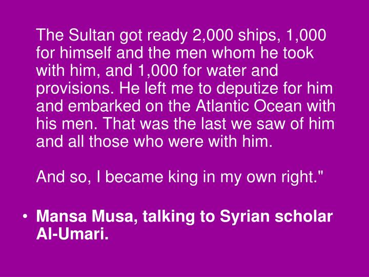 The Sultan got ready 2,000 ships, 1,000 for himself and the men whom he took with him, and 1,000 for water and provisions. He left me to deputize for him and embarked on the Atlantic Ocean with his men. That was the last we saw of him and all those who were with him.