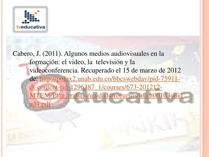 Cabero, J. (2011). Algunos medios audiovisuales en la formación: el video, la  televisión y la videoconferencia. Recuperado el 15 de marzo de 2012 de: