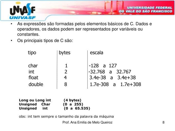 As expressões são formadas pelos elementos básicos de C. Dados e operadores, os dados podem ser representados por variáveis ou constantes.