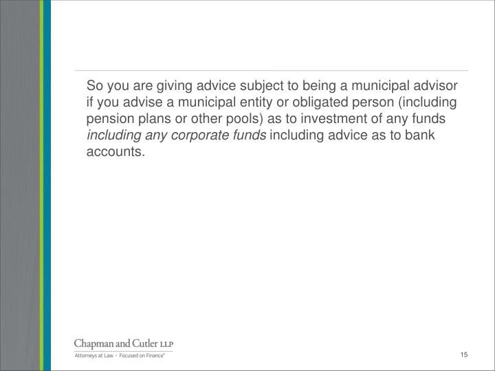 So you are giving advice subject to being a municipal advisor if you advise a municipal entity or obligated person (including pension plans or other pools) as to investment of any funds
