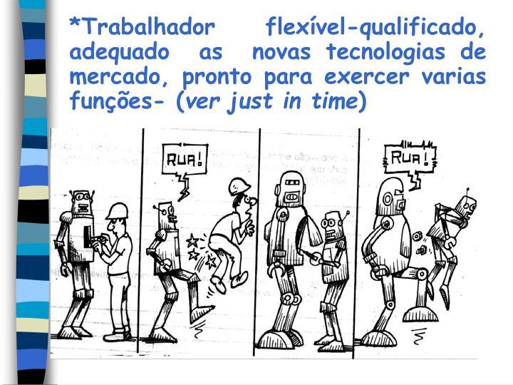 *Trabalhador  flexível-qualificado,  adequado  as  novas tecnologias de mercado, pronto para exercer varias funções- (