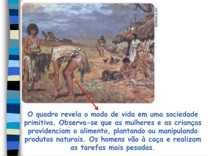 O quadro revela o modo de vida em uma sociedade primitiva. Observa-se que as mulheres e as crianças providenciam o alimento, plantando ou manipulando produtos naturais. Os homens vão à caça e realizam as tarefas mais pesadas.