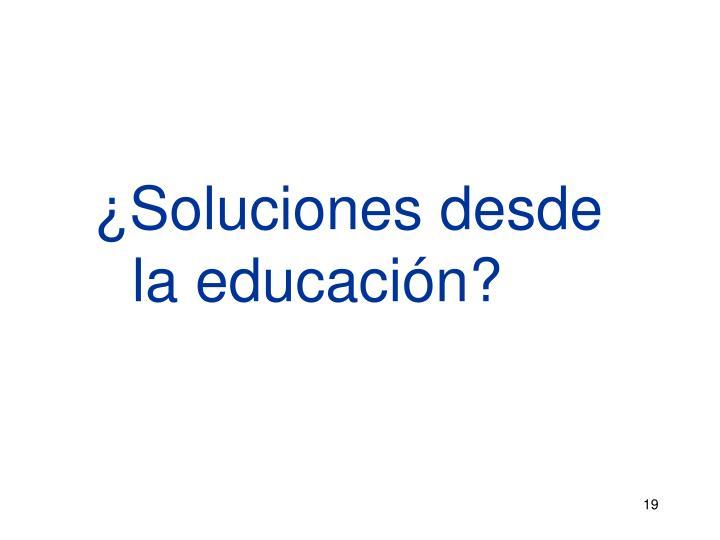 ¿Soluciones desde   la educación?