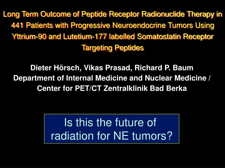 Long Term Outcome of Peptide Receptor Radionuclide Therapy in 441 Patients with Progressive Neuroendocrine Tumors Using Yttrium-90 and Lutetium-177 labelled Somatostatin Receptor Targeting Peptides
