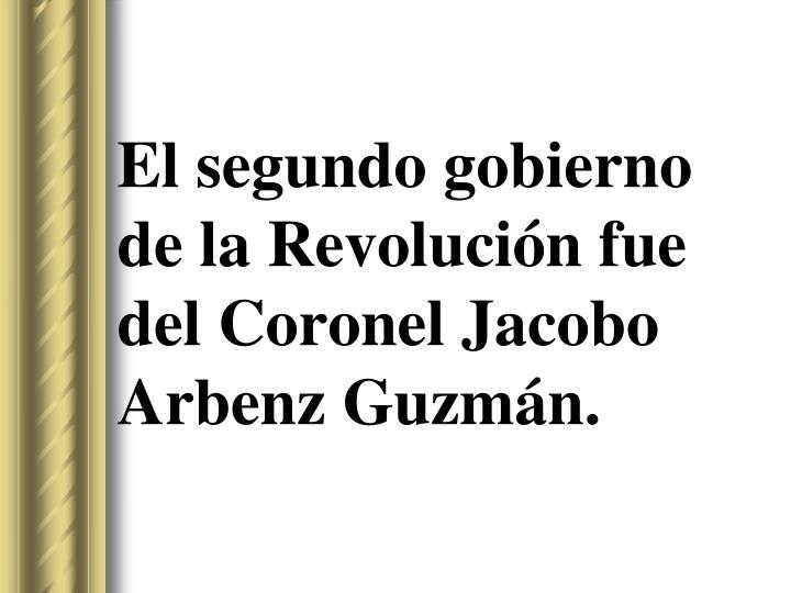 El segundo gobierno de la Revolución fue del Coronel Jacobo Arbenz Guzmán.