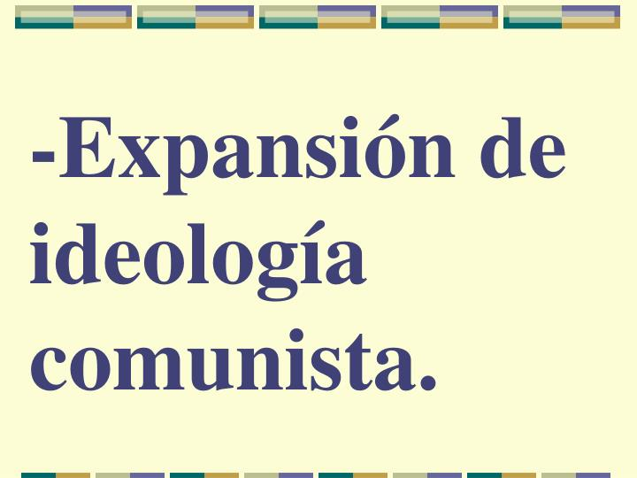 -Expansión de ideología comunista.