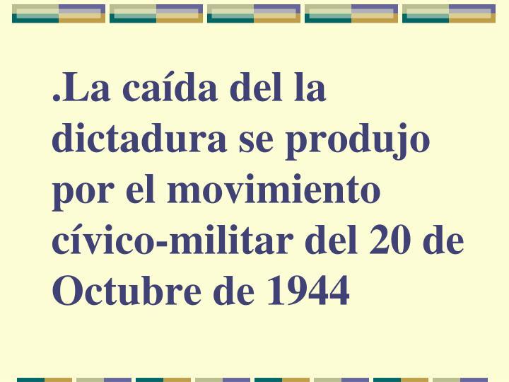 .La caída del la dictadura se produjo por el movimiento cívico-militar del 20 de Octubre de 1944