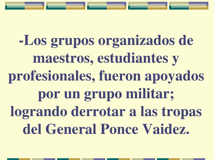 -Los grupos organizados de maestros, estudiantes y profesionales, fueron apoyados por un grupo militar; logrando derrotar a las tropas del General Ponce Vaidez.