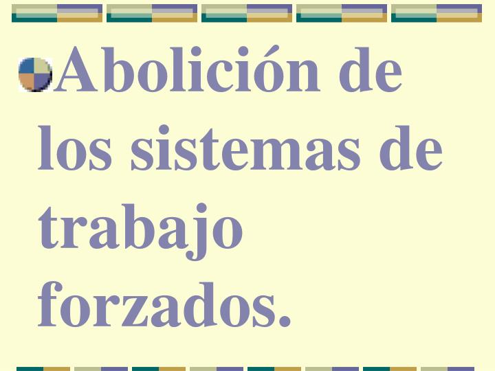Abolición de los sistemas de trabajo forzados.
