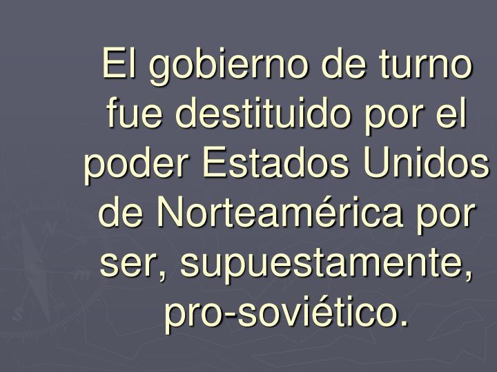 El gobierno de turno fue destituido por el poder Estados Unidos de Norteamérica por ser, supuestamente, pro-soviético.