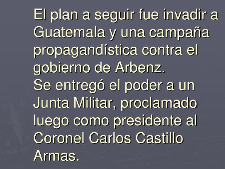 El plan a seguir fue invadir a Guatemala y una campaña propagandística contra el gobierno de Arbenz.
