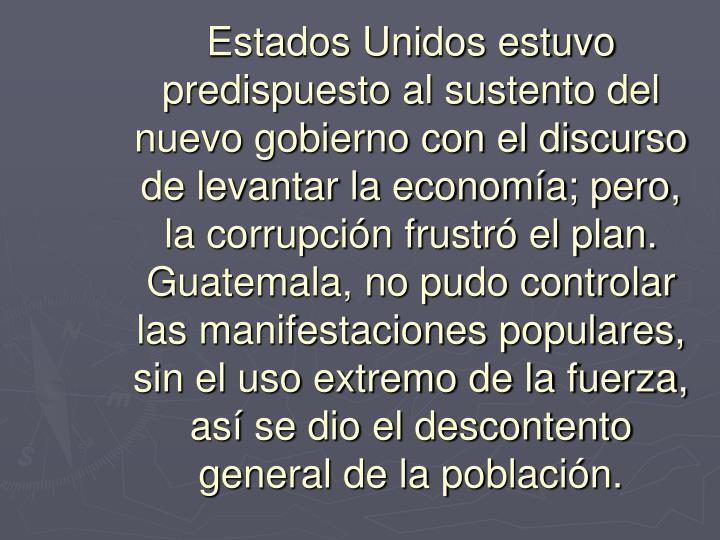 Estados Unidos estuvo predispuesto al sustento del nuevo gobierno con el discurso de levantar la economía; pero, la corrupción frustró el plan. Guatemala, no pudo controlar las manifestaciones populares, sin el uso extremo de la fuerza, así se dio el descontento general de la población.