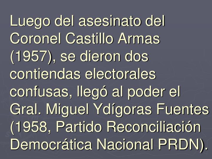 Luego del asesinato del Coronel Castillo Armas (1957), se dieron dos contiendas electorales confusas, llegó al poder el Gral. Miguel Ydígoras Fuentes (1958, Partido Reconciliación Democrática Nacional PRDN).