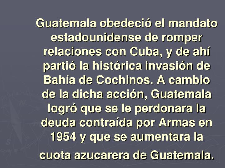 Guatemala obedeció el mandato estadounidense de romper relaciones con Cuba, y de ahí partió la histórica invasión de Bahía de Cochinos. A cambio de la dicha acción, Guatemala logró que se le perdonara la deuda contraída por Armas en 1954 y que se aumentara la cuota azucarera de Guatemala.