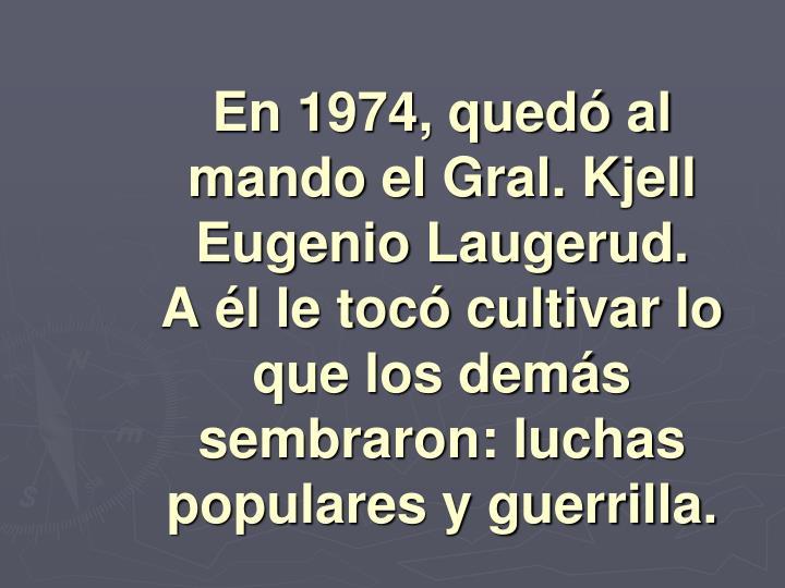 En 1974, quedó al mando el Gral. Kjell Eugenio Laugerud.