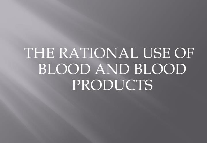THE RATIONAL USE OF BLOOD AND BLOOD PRODUCTS