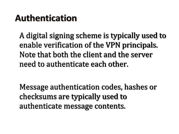 A digital signing scheme is typically used to enable verification of the VPN principals. Note that both the client and the server need to authenticate each other.