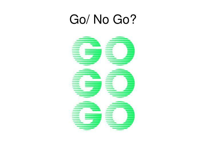 Go/ No Go?