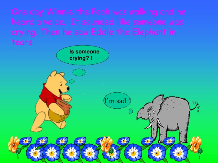 One day Winnie the Pooh was walking and he heard a voice.  It sounded like someone was crying. Then ...