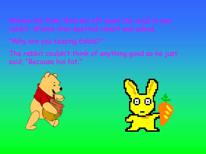 Winnie the Pooh then set off down the road to see rabbit. Winnie then spotted rabbit and asked,