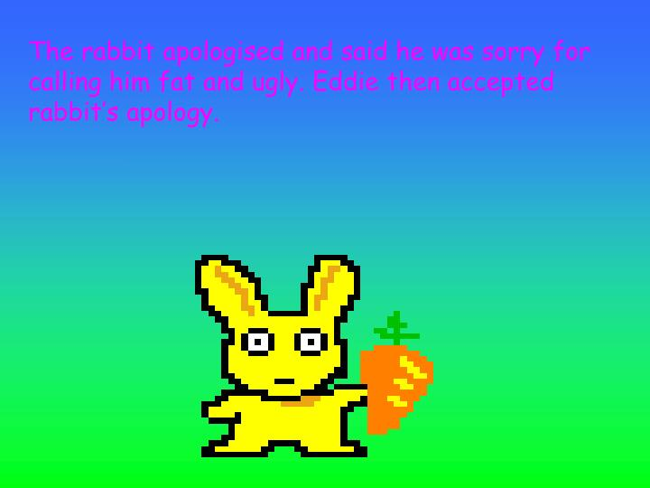 The rabbit apologised and said he was sorry for calling him fat and ugly. Eddie then accepted rabbit's apology.