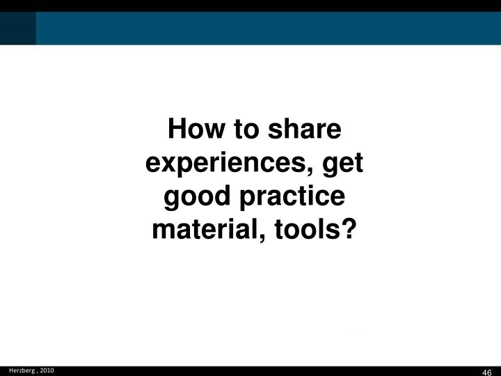 How to share experiences, get good practice material, tools?