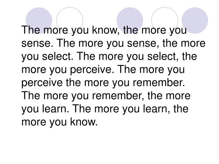 The more you know, the more you sense. The more you sense, the more you select. The more you select, the more you perceive. The more you perceive the more you remember. The more you remember, the more you learn. The more you learn, the more you know.