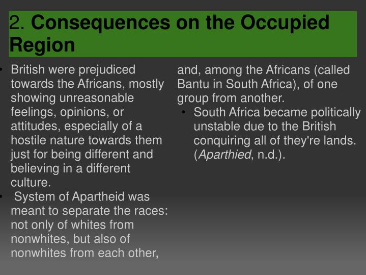 British were prejudiced towards the Africans, mostly showing unreasonable feelings, opinions, or attitudes, especially of a hostile nature towards them just for being different and believing in a different culture.