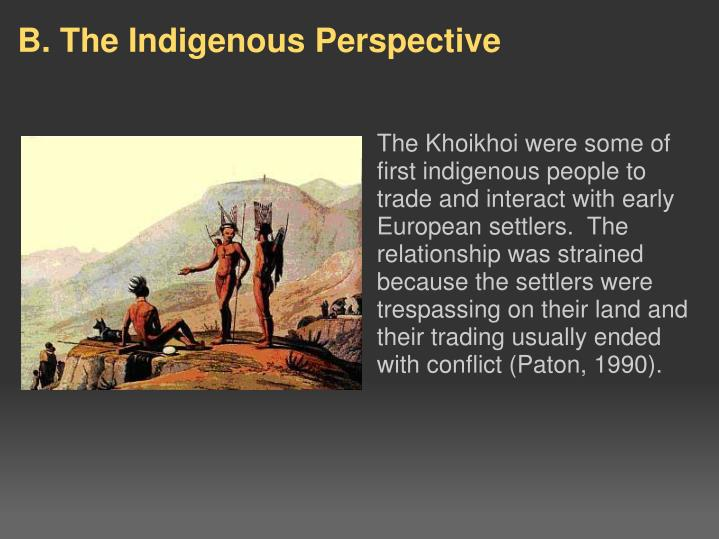 The Khoikhoi were some of first indigenous people to trade and interact with early European settlers.  The relationship was strained because the settlers were trespassing on their land and their trading usually ended with conflict (Paton, 1990).