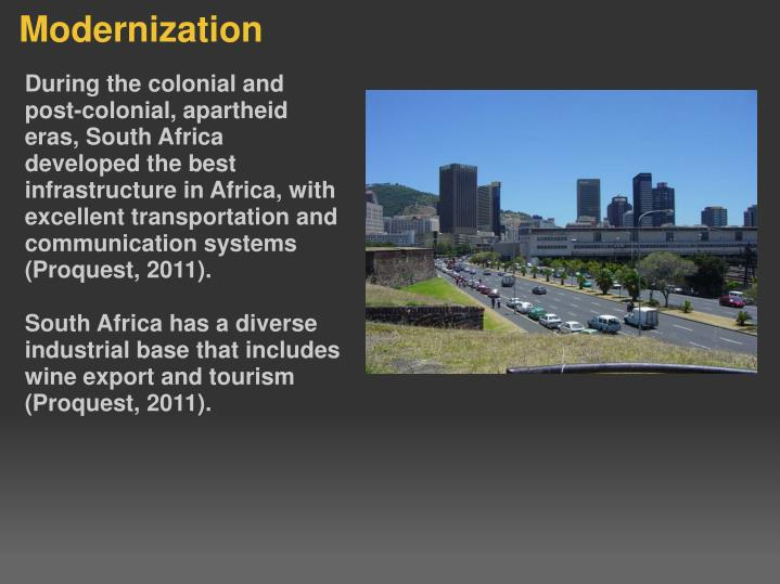 During the colonial and post-colonial, apartheid eras, South Africa developed the best infrastructure in Africa, with excellent transportation and communication systems (Proquest, 2011).