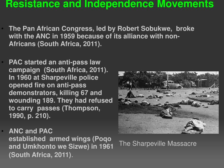 PAC started an anti-pass law campaign  (South Africa, 2011). In 1960 at Sharpeville police opened fire on anti-pass demonstrators, killing 67 and wounding 189. They had refused to carry  passes (Thompson, 1990, p. 210).
