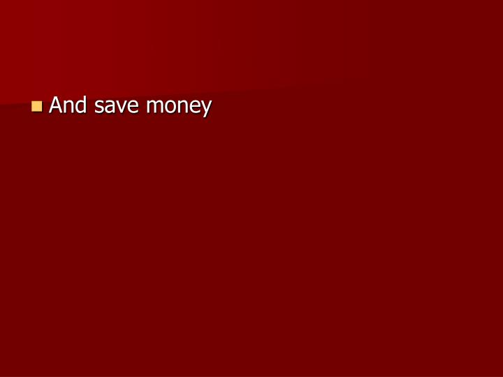 And save money