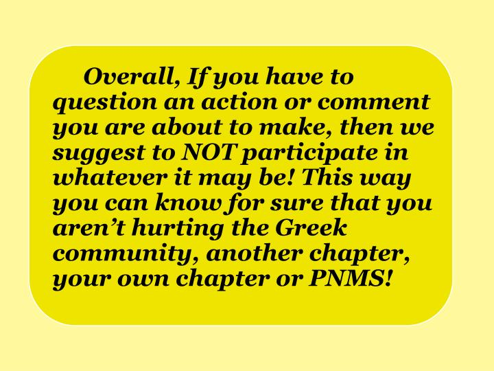 Overall, If you have to question an action or comment you are about to make, then we suggest to NOT participate in whatever it may be! This way you can know for sure that you aren't hurting the Greek community, another chapter, your own chapter or PNMS!