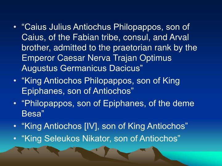 """Caius Julius Antiochus Philopappos, son of Caius, of the Fabian tribe, consul, and Arval brother, admitted to the praetorian rank by the Emperor Caesar Nerva Trajan Optimus Augustus Germanicus Dacicus"""