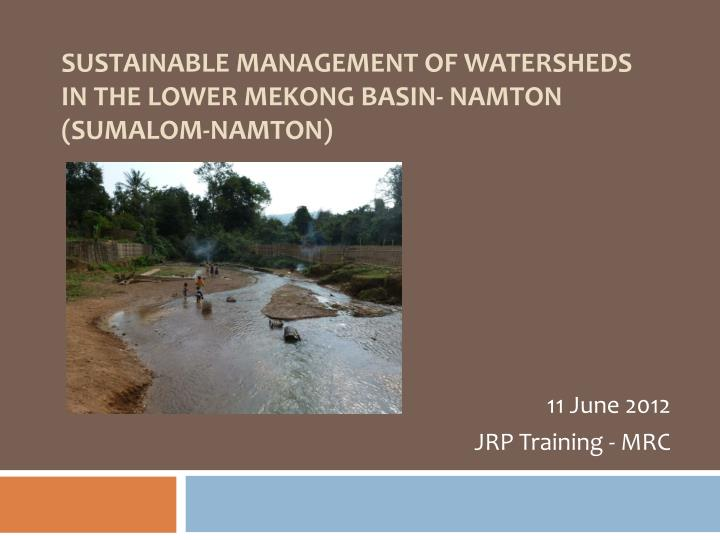 Sustainable management of watersheds in the lower mekong basin namton sumalom namton