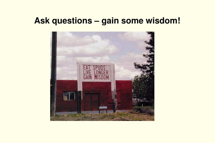 Ask questions – gain some wisdom!