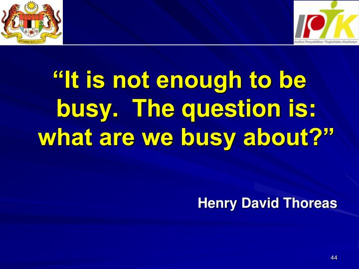 """It is not enough to be busy.  The question is: what are we busy about?"""